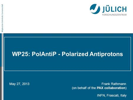 Mitglied der Helmholtz-Gemeinschaft WP25: PolAntiP - Polarized Antiprotons May 27, 2013 Frank Rathmann (on behalf of the PAX collaboration) INFN, Frascati,