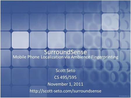 SurroundSense Mobile Phone Localization via Ambience Fingerprinting Scott Seto CS 495/595 November 1, 2011