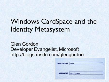 Windows CardSpace and the Identity Metasystem Glen Gordon Developer Evangelist, Microsoft