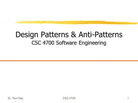 Dr. Tom WayCSC 47001 Design Patterns & Anti-Patterns CSC 4700 Software Engineering.