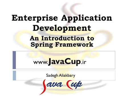 Enterprise Application Development Sadegh Aliakbary An Introduction to Spring Framework www. JavaCup.ir.