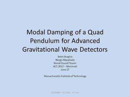 Modal Damping of a Quad Pendulum for Advanced Gravitational Wave Detectors Brett Shapiro Nergis Mavalvala Kamal Youcef-Toumi ACC 2012 – Montreal June 27.