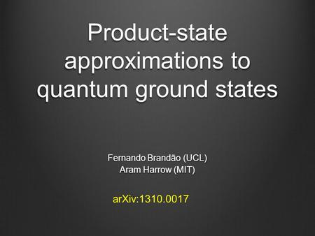 Product-state approximations to quantum ground states Fernando Brandão (UCL) Aram Harrow (MIT) arXiv:1310.0017.