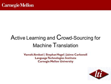 Vamshi Ambati | Stephan Vogel | Jaime Carbonell Language Technologies Institute Carnegie Mellon University A ctive Learning and C rowd-Sourcing for Machine.