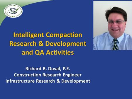 Intelligent Compaction Research & Development and QA Activities Richard B. Duval, P.E. Construction Research Engineer Infrastructure Research & Development.