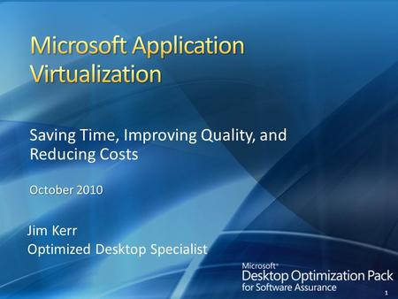1 Saving Time, Improving Quality, and Reducing Costs October 2010 Jim Kerr Optimized Desktop Specialist.