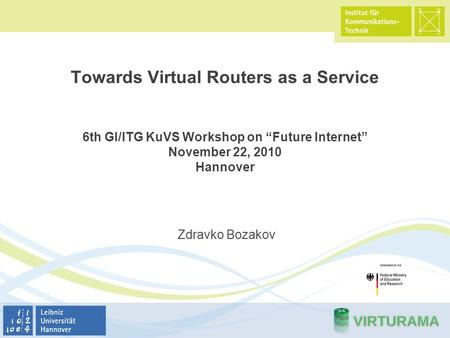 "Towards Virtual Routers as a Service 6th GI/ITG KuVS Workshop on ""Future Internet"" November 22, 2010 Hannover Zdravko Bozakov."