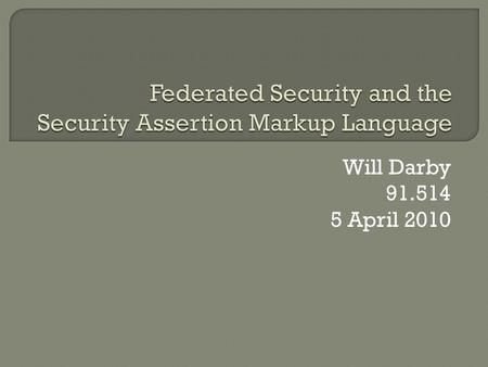 Will Darby 91.514 5 April 2010.  What is Federated Security  Security Assertion Markup Language (SAML) Overview  Example Implementations  Alternative.
