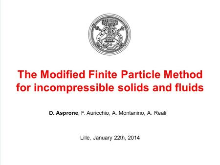 The Modified Finite Particle Method for incompressible solids and fluids D. Asprone, F. Auricchio, A. Montanino, A. Reali Lille, January 22th, 2014.