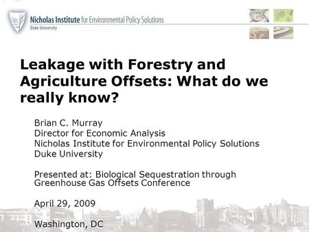 Leakage with Forestry and Agriculture Offsets: What do we really know? Brian C. Murray Director for Economic Analysis Nicholas Institute for Environmental.