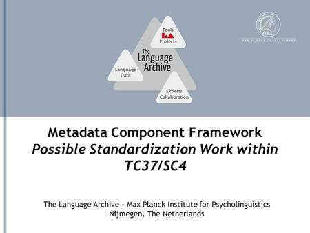 The Language Archive – Max Planck Institute for Psycholinguistics Nijmegen, The Netherlands Metadata Component Framework Possible Standardization Work.