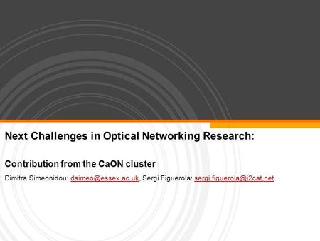 Next Challenges in Optical Networking Research: Contribution from the CaON cluster Dimitra Simeonidou: Sergi Figuerola: