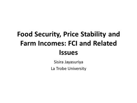 Food Security, Price Stability and Farm Incomes: FCI and Related Issues Sisira Jayasuriya La Trobe University.