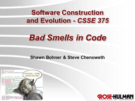 Software Construction and Evolution - CSSE 375 Bad Smells in Code Shawn Bohner & Steve Chenoweth.