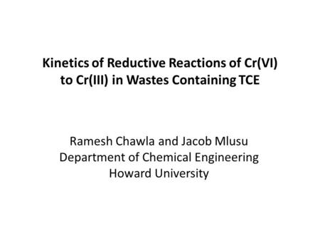 Kinetics of Reductive Reactions of Cr(VI) to Cr(III) in Wastes Containing TCE Ramesh Chawla and Jacob Mlusu Department of Chemical Engineering Howard University.