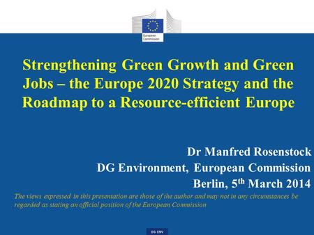 DG ENV Strengthening Green Growth and Green Jobs – the Europe 2020 Strategy and the Roadmap to a Resource-efficient Europe Dr Manfred Rosenstock DG Environment,