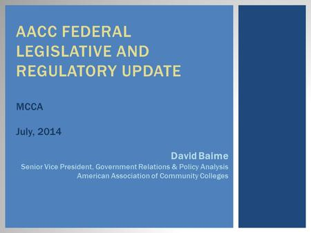 AACC FEDERAL LEGISLATIVE AND REGULATORY UPDATE MCCA July, 2014 David Baime Senior Vice President, Government Relations & Policy Analysis American Association.