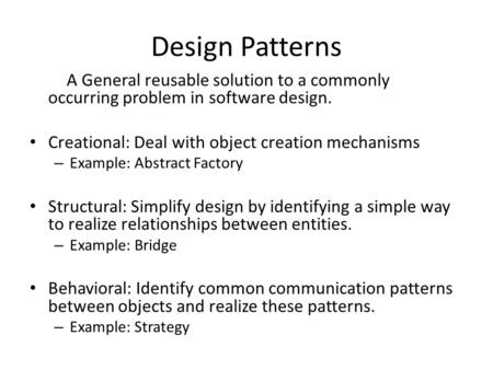 Design Patterns A General reusable solution to a commonly occurring problem in software design. Creational: Deal with object creation mechanisms – Example: