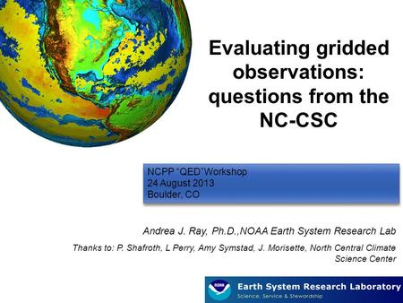 "1 NCPP ""QED""Workshop 24 August 2013 Boulder, CO NCPP ""QED""Workshop 24 August 2013 Boulder, CO Evaluating gridded observations: questions from the NC-CSC."
