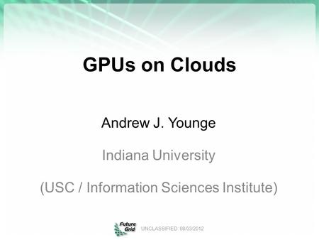 GPUs on Clouds Andrew J. Younge Indiana University (USC / Information Sciences Institute) UNCLASSIFIED: 08/03/2012.
