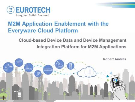 M2M Application Enablement with the Everyware Cloud Platform Robert Andres Cloud-based Device Data and Device Management Integration Platform for M2M Applications.