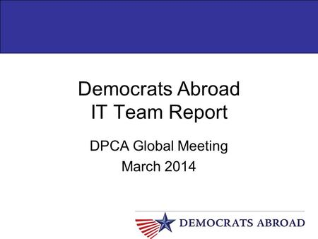 Democrats Abroad IT Team Report DPCA Global Meeting March 2014.