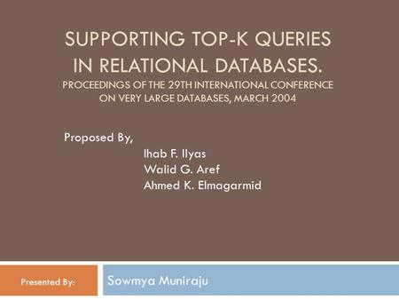 SUPPORTING TOP-K QUERIES IN RELATIONAL DATABASES. PROCEEDINGS OF THE 29TH INTERNATIONAL CONFERENCE ON VERY LARGE DATABASES, MARCH 2004 Sowmya Muniraju.