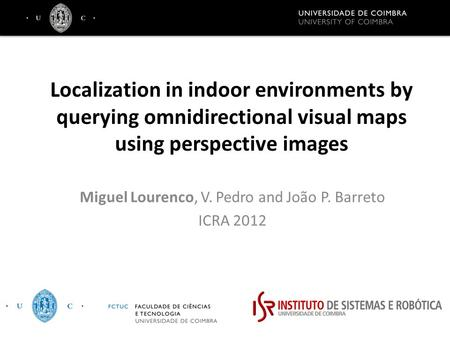 Localization in indoor environments by querying omnidirectional visual maps using perspective images Miguel Lourenco, V. Pedro and João P. Barreto ICRA.