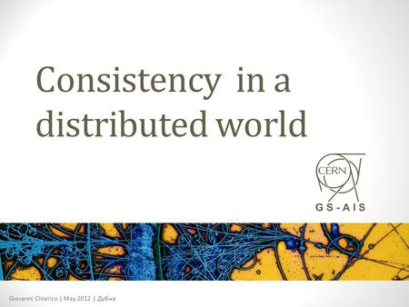 Giovanni Chierico | May 2012 | Дубна Consistency in a distributed world.