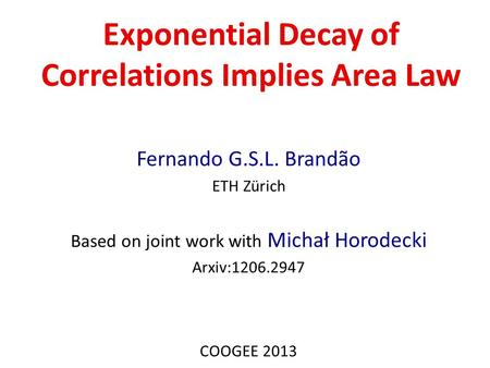 Exponential Decay of Correlations Implies Area Law Fernando G.S.L. Brandão ETH Zürich Based on joint work with Michał Horodecki Arxiv:1206.2947 COOGEE.