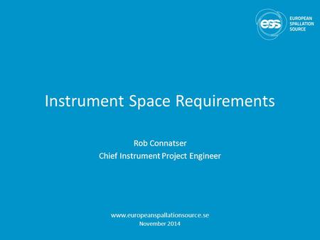 Instrument Space Requirements Rob Connatser Chief Instrument Project Engineer www.europeanspallationsource.se November 2014.