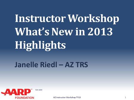 TAX-AIDE Instructor Workshop What's New in 2013 Highlights Janelle Riedl – AZ TRS AZ Instructor Workshop TY131.