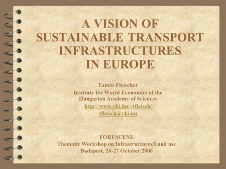 A VISION OF SUSTAINABLE TRANSPORT INFRASTRUCTURES IN EUROPE Tamás Fleischer Institute for World Economics of the Hungarian Academy of Sciences