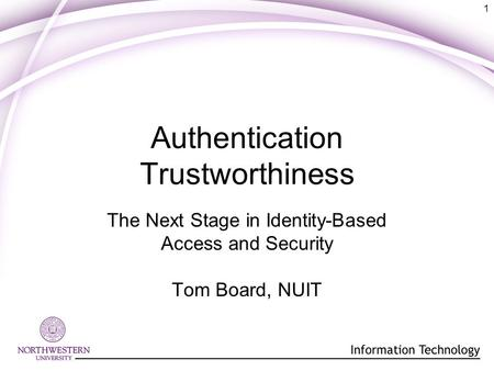 1 Authentication Trustworthiness The Next Stage in Identity-Based Access and Security Tom Board, NUIT.