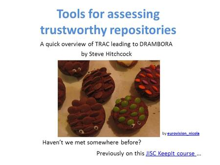 Tools for assessing trustworthy repositories A quick overview of TRAC leading to DRAMBORA by Steve Hitchcock by eurovision_nicolaeurovision_nicola Haven't.
