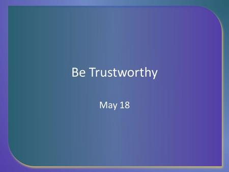 Be Trustworthy May 18. Think About It … Think of a long lasting friendship you have had. What kinds of things contributed to the length and strength of.