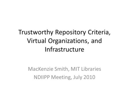 Trustworthy Repository Criteria, Virtual Organizations, and Infrastructure MacKenzie Smith, MIT Libraries NDIIPP Meeting, July 2010.
