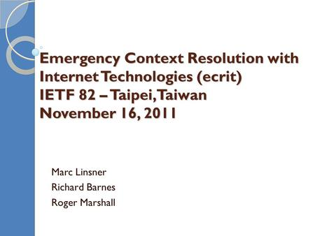 Emergency Context Resolution with Internet Technologies (ecrit) IETF 82 – Taipei, Taiwan November 16, 2011 Marc Linsner Richard Barnes Roger Marshall.