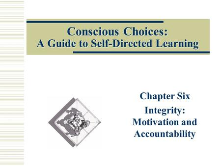 Conscious Choices: A Guide to Self-Directed Learning Chapter Six Integrity: Motivation and Accountability.
