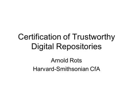 Certification of Trustworthy Digital Repositories Arnold Rots Harvard-Smithsonian CfA.