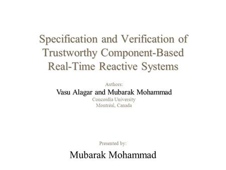 Specification and Verification of Trustworthy Component-Based Real-Time Reactive Systems Presented by: Mubarak Mohammad Authors: Vasu Alagar and Mubarak.