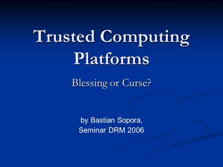 Trusted Computing Platforms Blessing or Curse? by Bastian Sopora, Seminar DRM 2006.