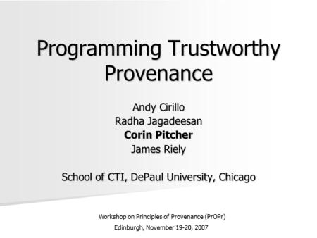 Programming Trustworthy Provenance Andy Cirillo Radha Jagadeesan Corin Pitcher James Riely School of CTI, DePaul University, Chicago Workshop on Principles.