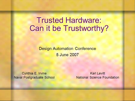 Trusted Hardware: Can it be Trustworthy? Design Automation Conference 5 June 2007 Karl Levitt National Science Foundation Cynthia E. Irvine Naval Postgraduate.