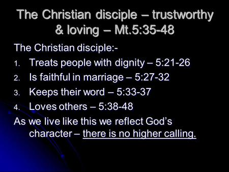 The Christian disciple – trustworthy & loving – Mt.5:35-48 The Christian disciple:- 1. Treats people with dignity – 5:21-26 2. Is faithful in marriage.