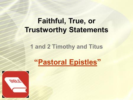 "Faithful, True, or Trustworthy Statements "" Pastoral Epistles "" 1 and 2 Timothy and Titus."