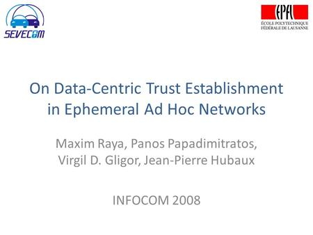 On Data-Centric Trust Establishment in Ephemeral Ad Hoc Networks Maxim Raya, Panos Papadimitratos, Virgil D. Gligor, Jean-Pierre Hubaux INFOCOM 2008.
