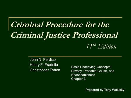 Criminal Procedure for the Criminal Justice Professional 11 th Edition John N. Ferdico Henry F. Fradella Christopher Totten Prepared by Tony Wolusky Basic.