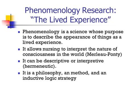 "Phenomenology Research: ""The Lived Experience"" Phenomenology is a science whose purpose is to describe the appearance of things as a lived experience."