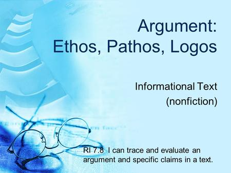 Argument: Ethos, Pathos, Logos Informational Text (nonfiction) RI 7.8 I can trace and evaluate an argument and specific claims in a text.
